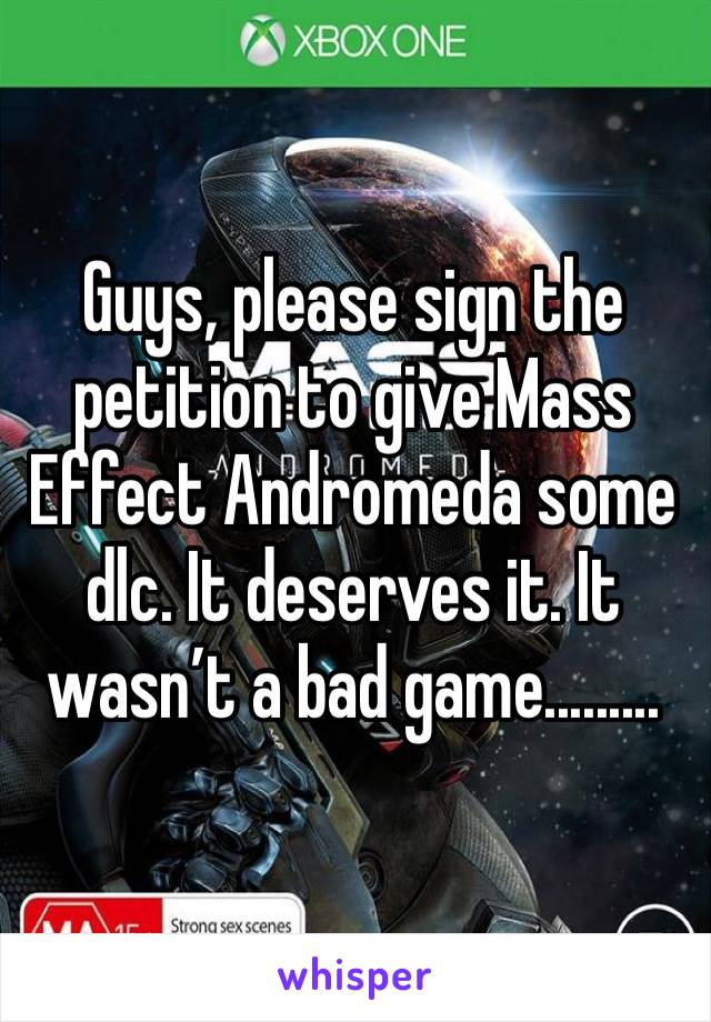 Guys, please sign the petition to give Mass Effect Andromeda some dlc. It deserves it. It wasn't a bad game.........