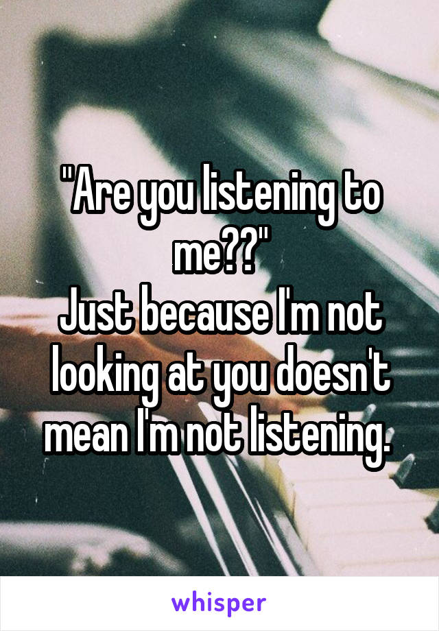 """Are you listening to me??"" Just because I'm not looking at you doesn't mean I'm not listening."