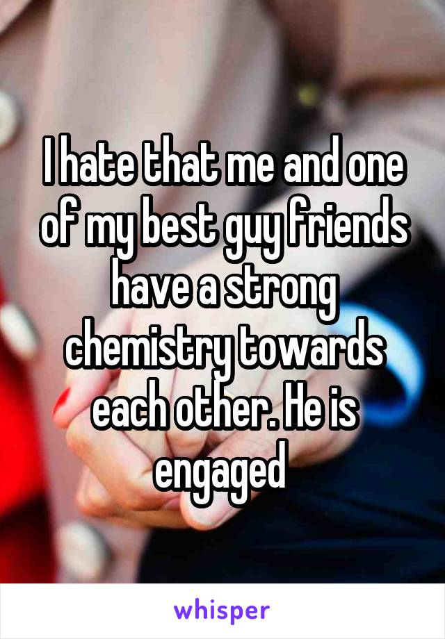 I hate that me and one of my best guy friends have a strong chemistry towards each other. He is engaged