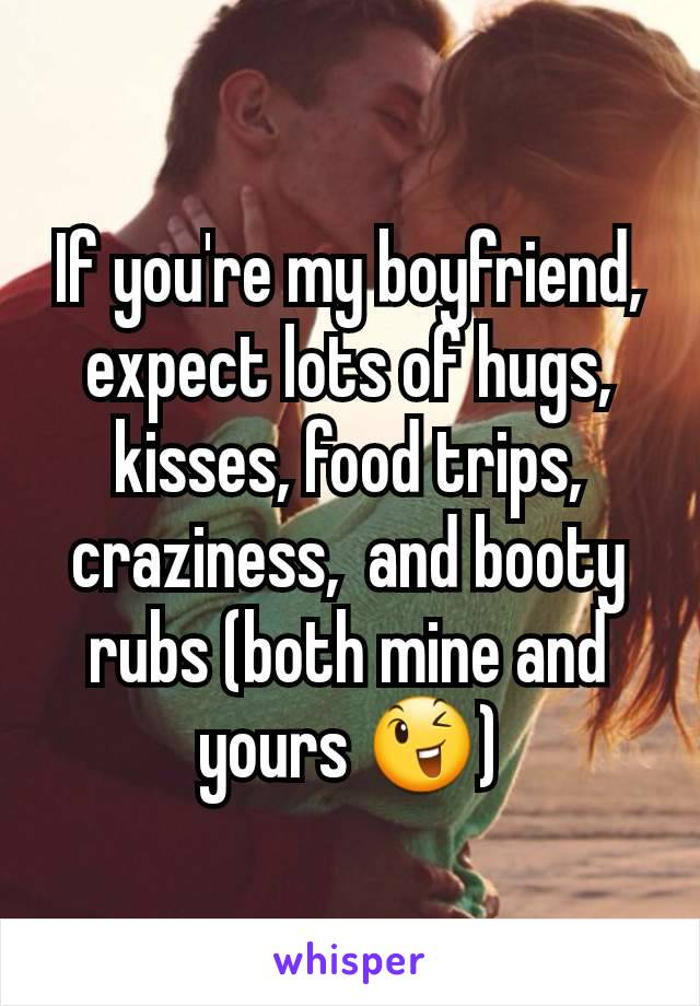 If you're my boyfriend,  expect lots of hugs,  kisses, food trips,  craziness,  and booty rubs (both mine and yours 😉)