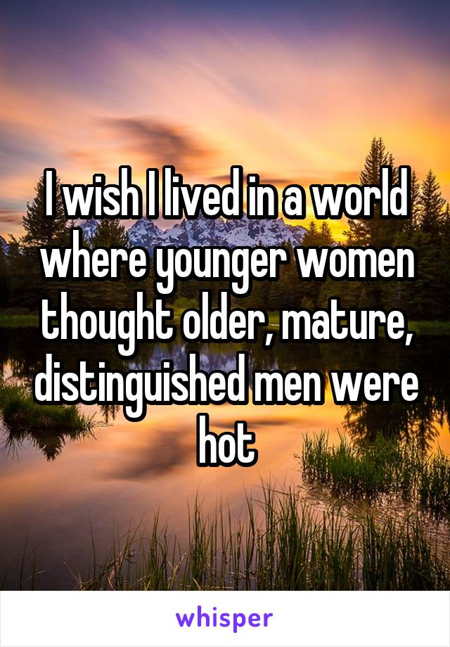 I wish I lived in a world where younger women thought older, mature, distinguished men were hot