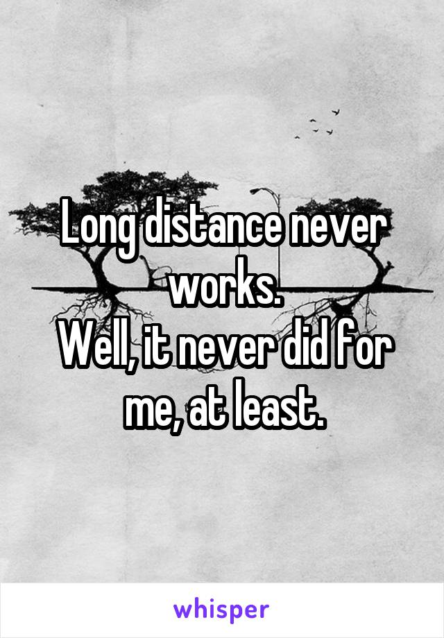 Long distance never works. Well, it never did for me, at least.