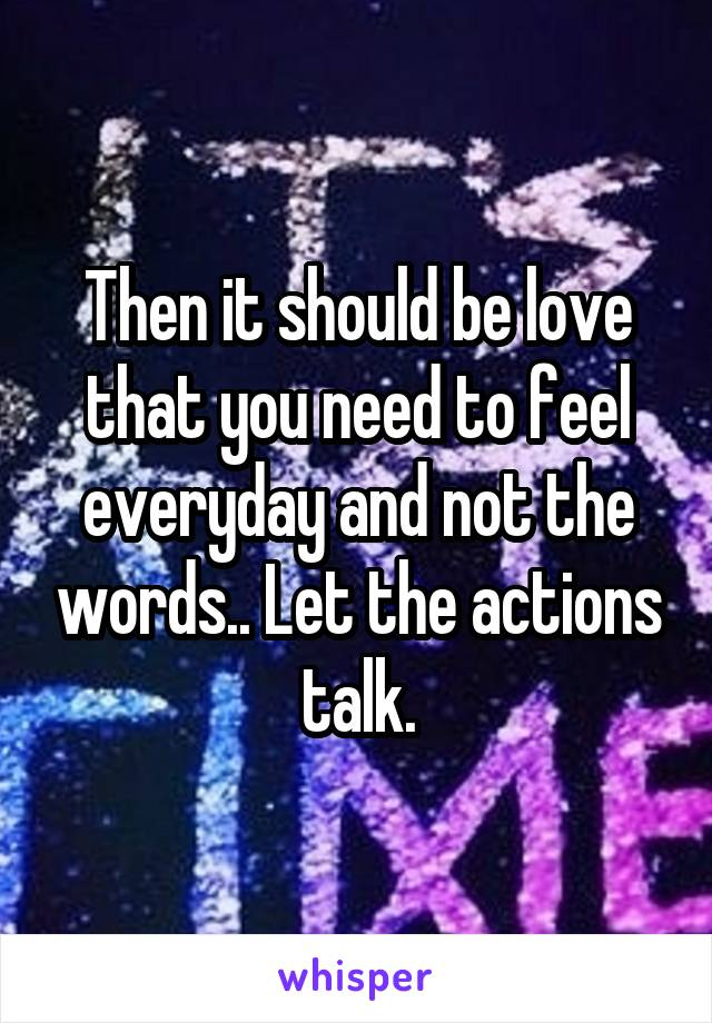 Then it should be love that you need to feel everyday and not the words.. Let the actions talk.