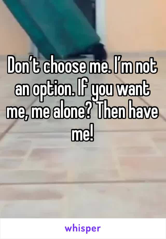 Don't choose me. I'm not an option. If you want me, me alone? Then have me!