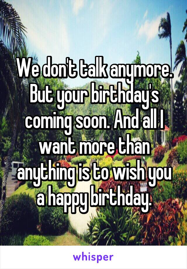 We don't talk anymore. But your birthday's coming soon. And all I want more than anything is to wish you a happy birthday.