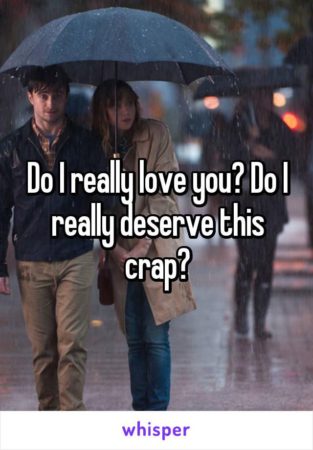 Do I really love you? Do I really deserve this crap?