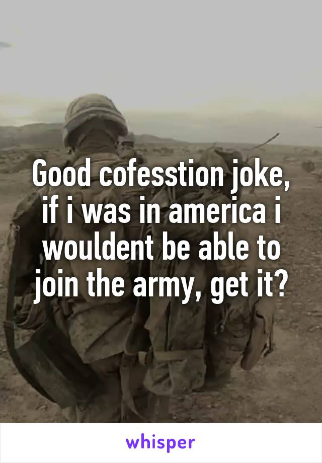 Good cofesstion joke, if i was in america i wouldent be able to join the army, get it?