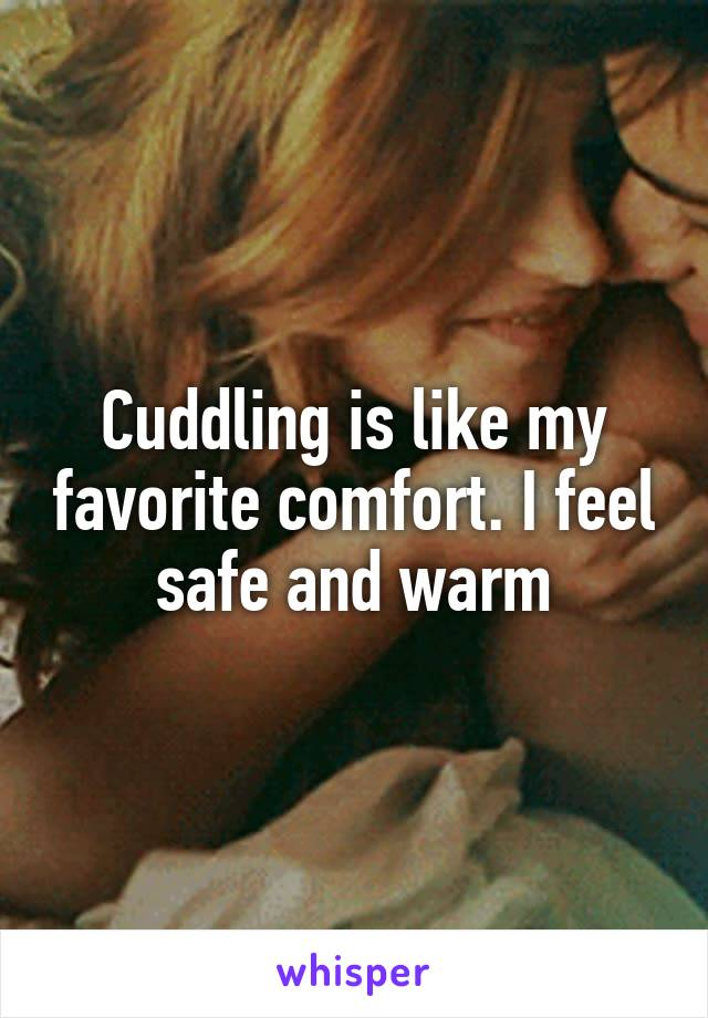 Cuddling is like my favorite comfort. I feel safe and warm