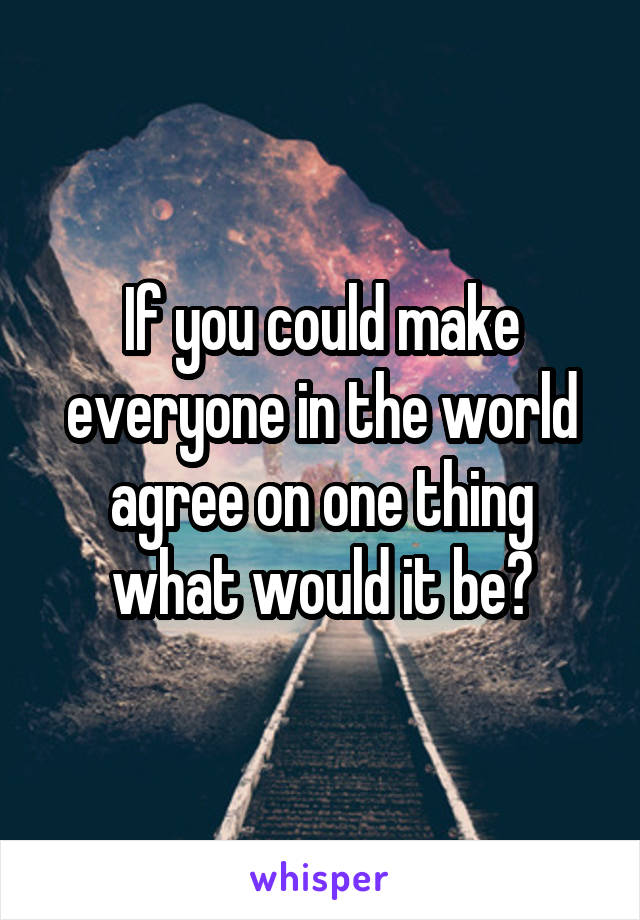 If you could make everyone in the world agree on one thing what would it be?