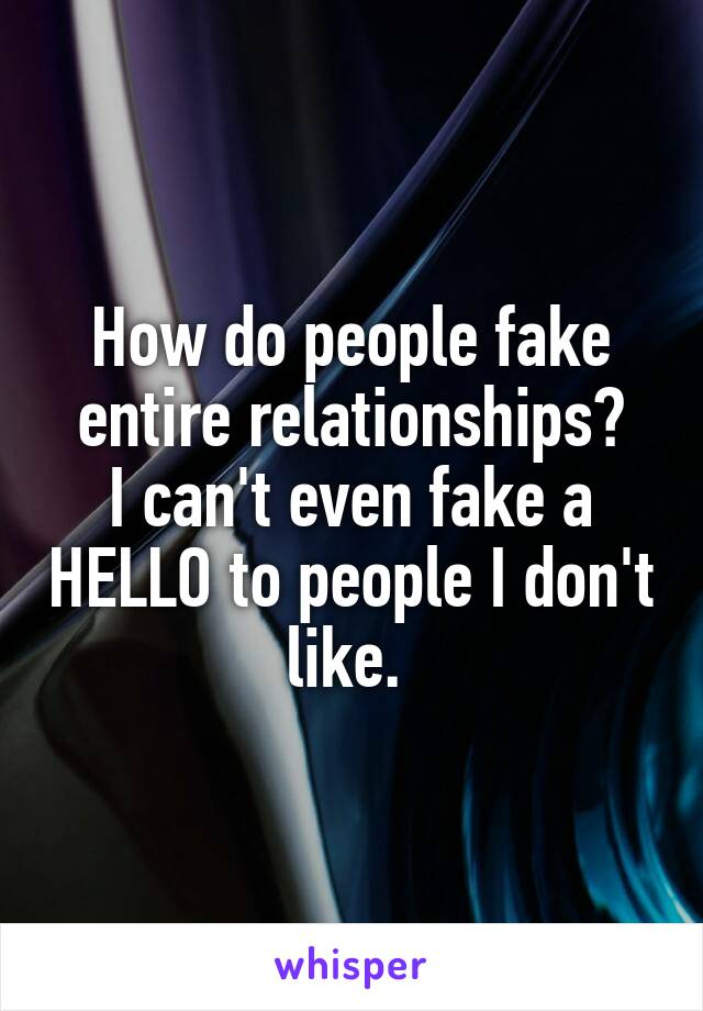 How do people fake entire relationships? I can't even fake a HELLO to people I don't like.