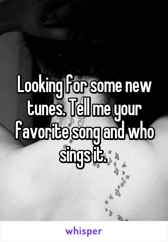Looking for some new tunes. Tell me your favorite song and who sings it.
