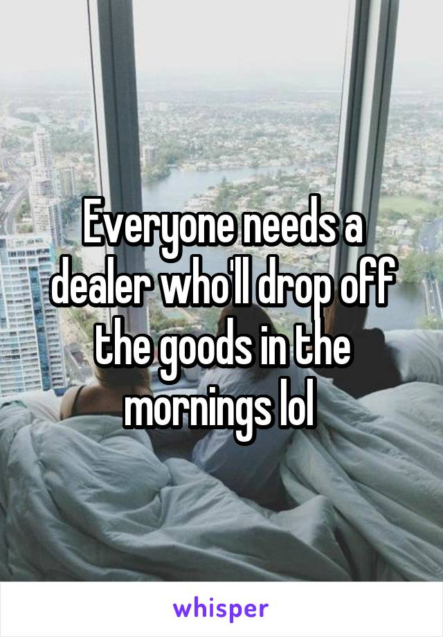 Everyone needs a dealer who'll drop off the goods in the mornings lol
