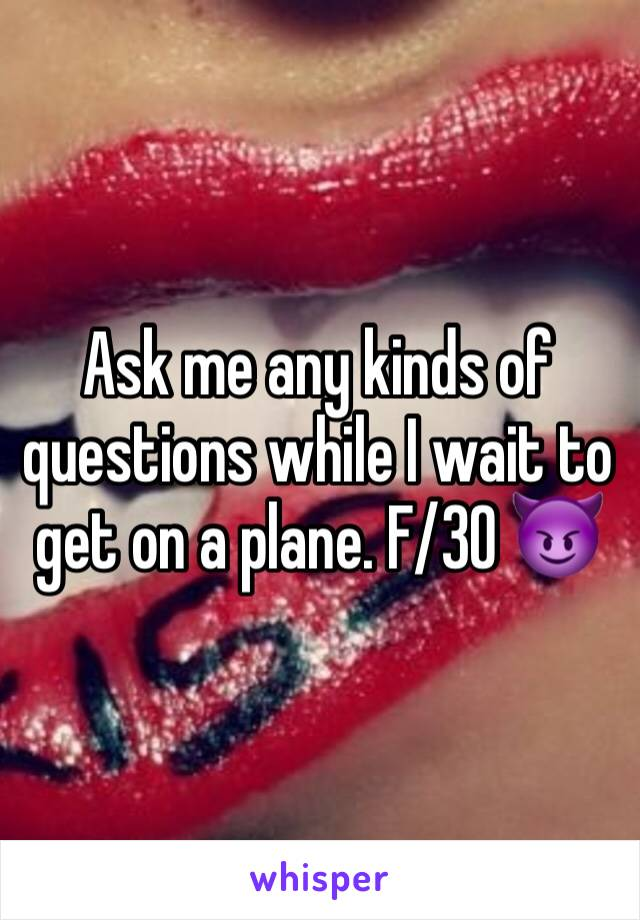 Ask me any kinds of questions while I wait to get on a plane. F/30 😈