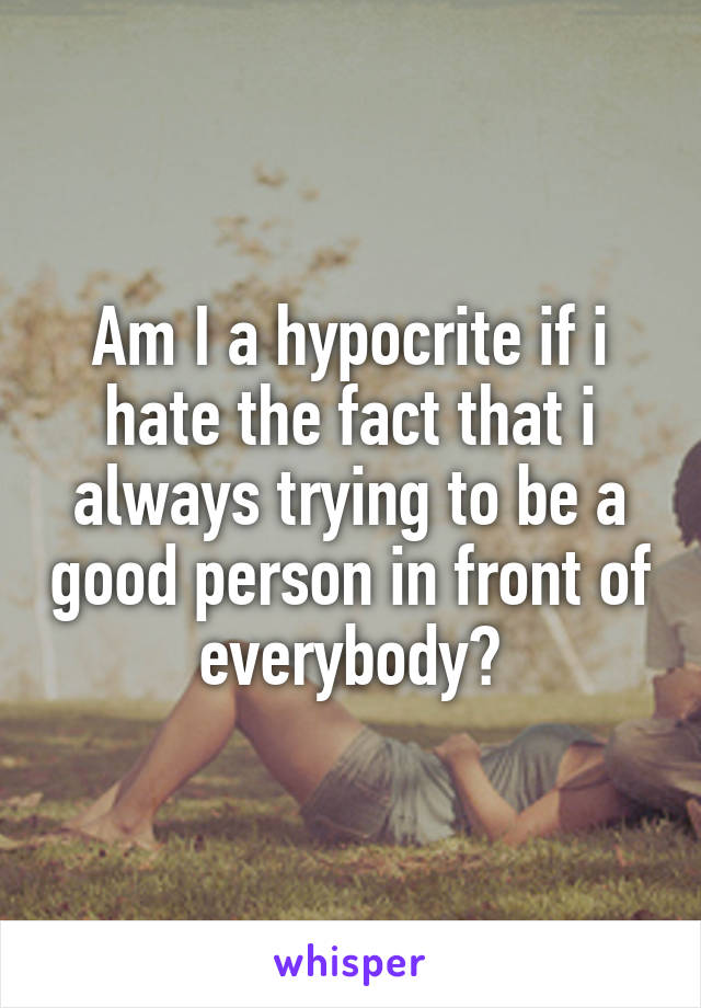 Am I a hypocrite if i hate the fact that i always trying to be a good person in front of everybody?
