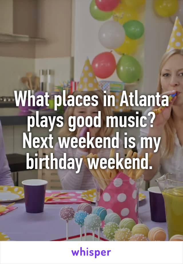 What places in Atlanta plays good music? Next weekend is my birthday weekend.