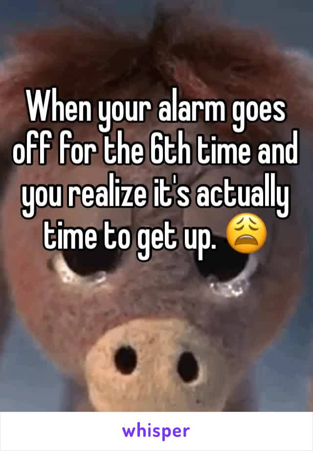 When your alarm goes off for the 6th time and you realize it's actually time to get up. 😩