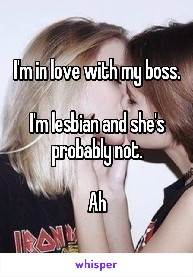 I'm in love with my boss.  I'm lesbian and she's probably not.  Ah