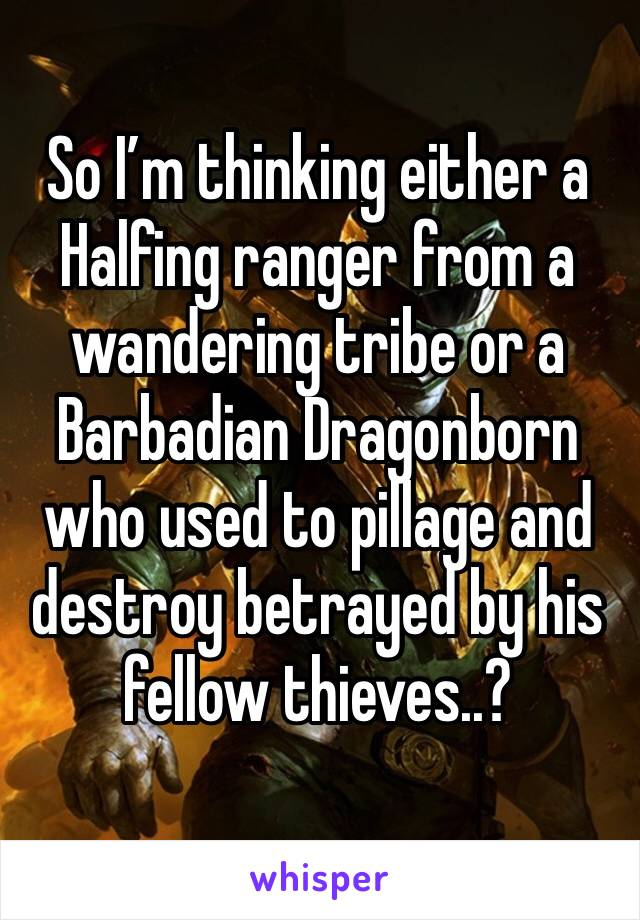 So I'm thinking either a Halfing ranger from a wandering tribe or a Barbadian Dragonborn who used to pillage and destroy betrayed by his fellow thieves..?