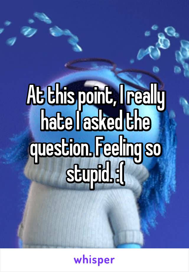 At this point, I really hate I asked the question. Feeling so stupid. :(