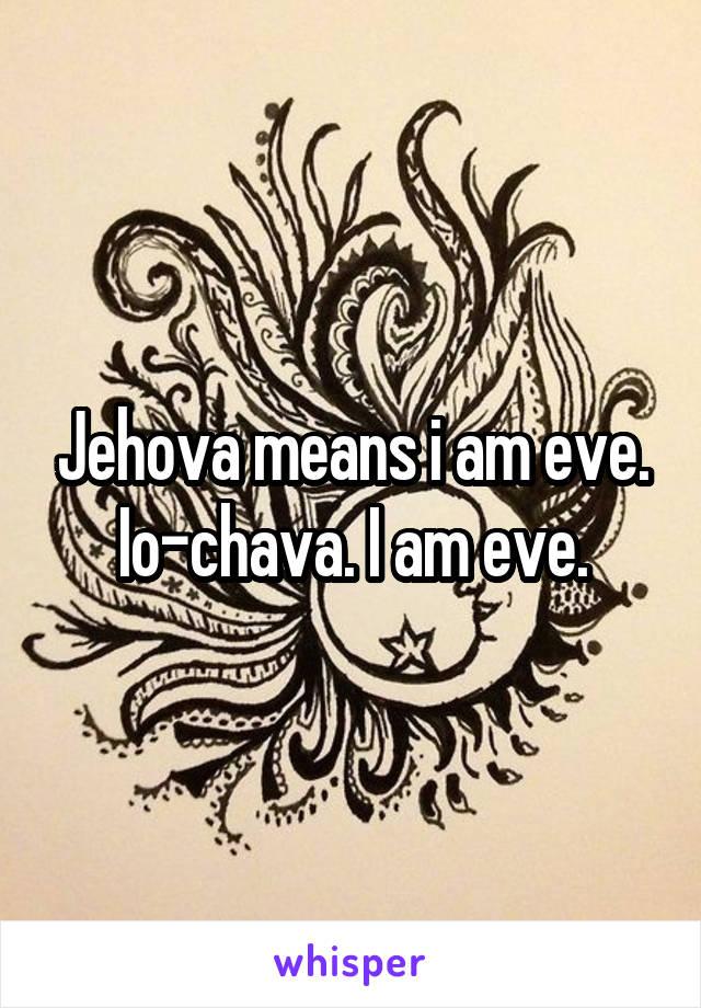 Jehova means i am eve. Io-chava. I am eve.