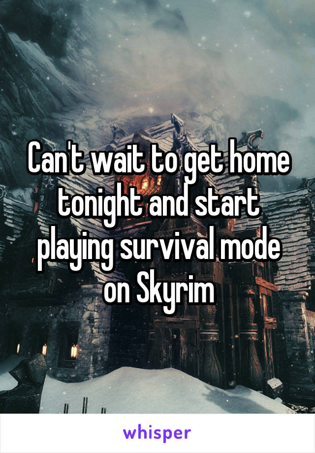 Can't wait to get home tonight and start playing survival mode on Skyrim