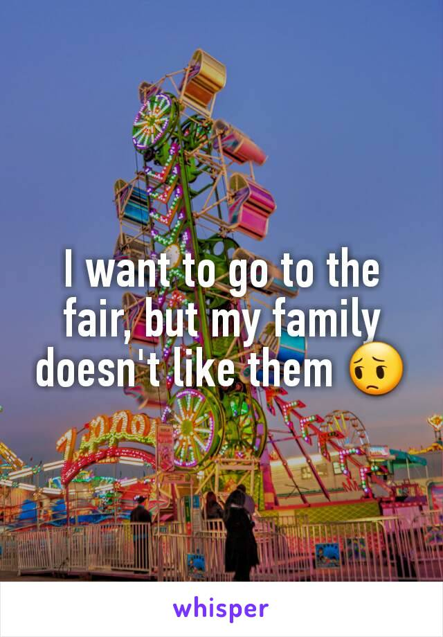 I want to go to the fair, but my family doesn't like them 😔