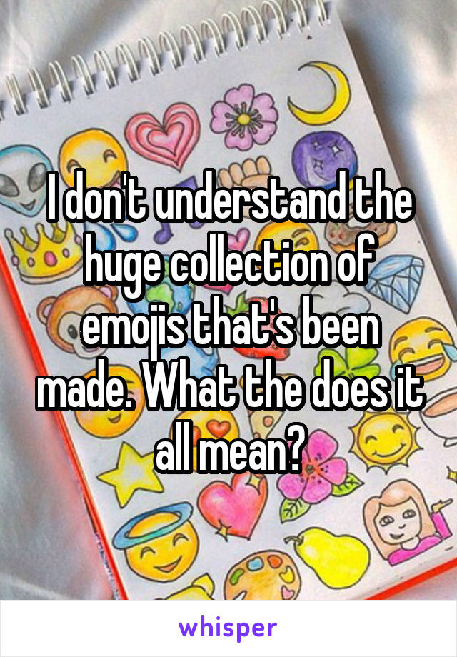 I don't understand the huge collection of emojis that's been made. What the does it all mean?