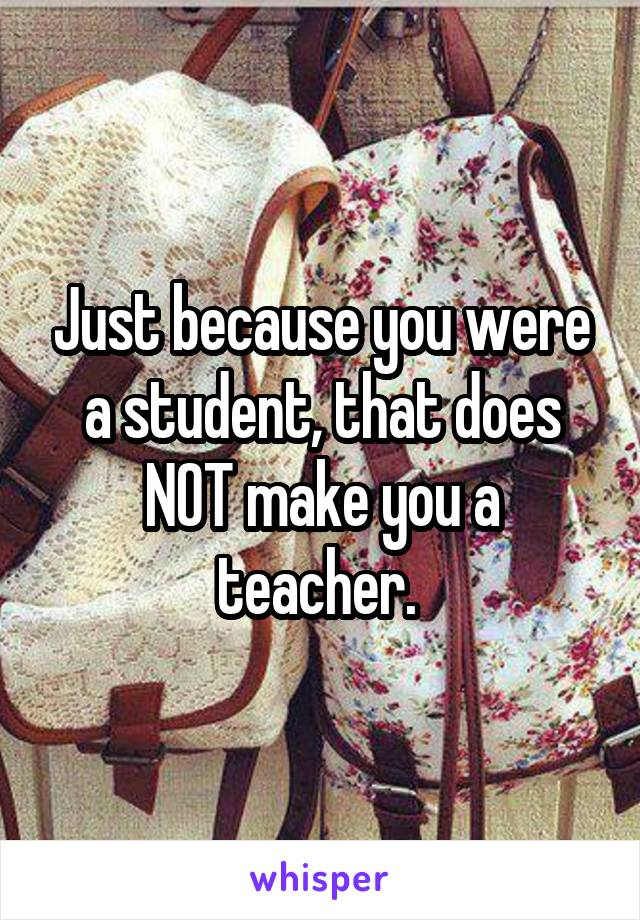Just because you were a student, that does NOT make you a teacher.