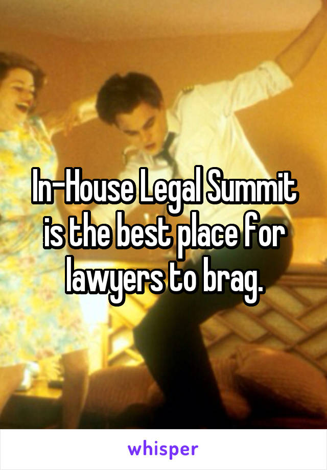In-House Legal Summit is the best place for lawyers to brag.