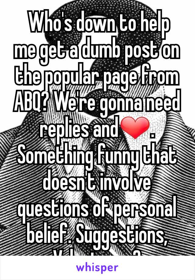 Who's down to help me get a dumb post on the popular page from ABQ? We're gonna need replies and❤. Something funny that doesn't involve questions of personal belief. Suggestions, Volunteers?