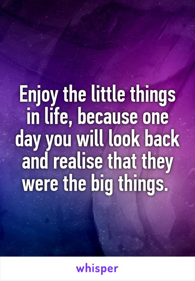 Enjoy the little things in life, because one day you will look back and realise that they were the big things.