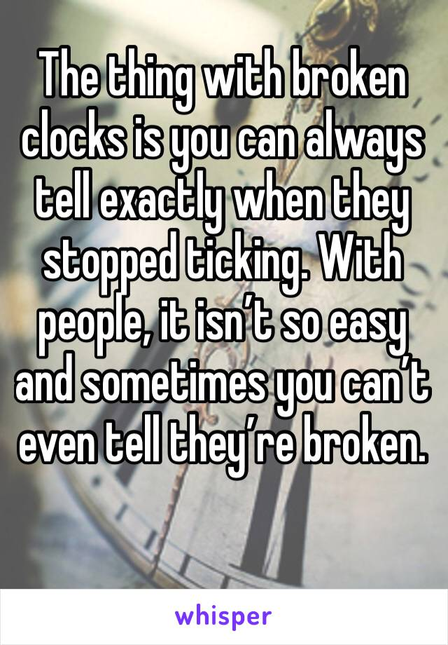 The thing with broken clocks is you can always tell exactly when they stopped ticking. With people, it isn't so easy and sometimes you can't even tell they're broken.