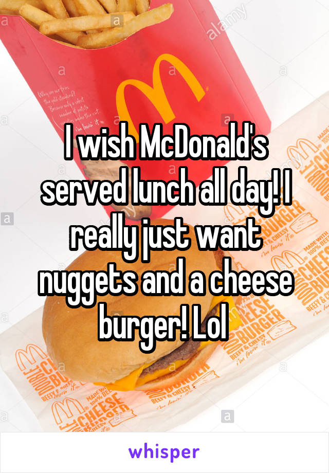 I wish McDonald's served lunch all day! I really just want nuggets and a cheese burger! Lol