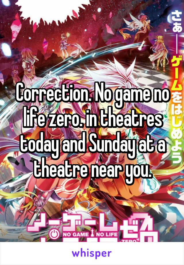 Correction. No game no life zero. in theatres today and Sunday at a theatre near you.