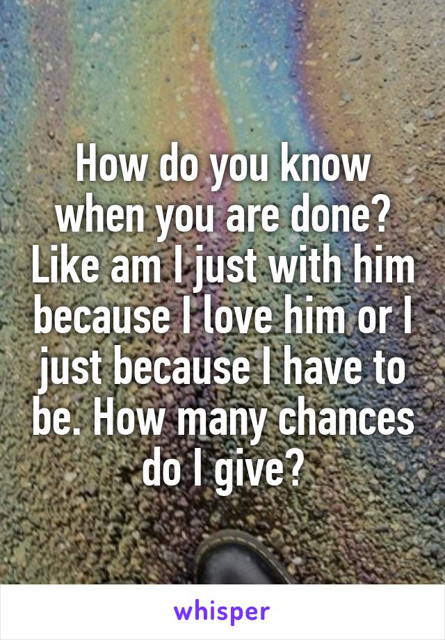 How do you know when you are done? Like am I just with him because I love him or I just because I have to be. How many chances do I give?