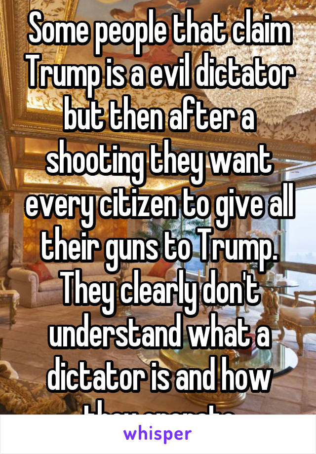 Some people that claim Trump is a evil dictator but then after a shooting they want every citizen to give all their guns to Trump. They clearly don't understand what a dictator is and how they operate