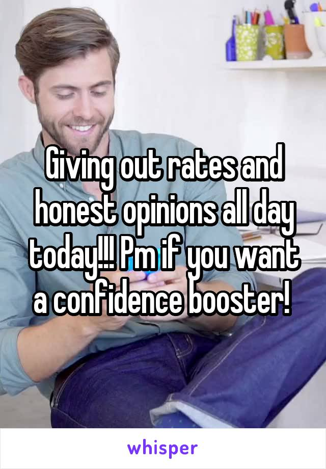 Giving out rates and honest opinions all day today!!! Pm if you want a confidence booster!