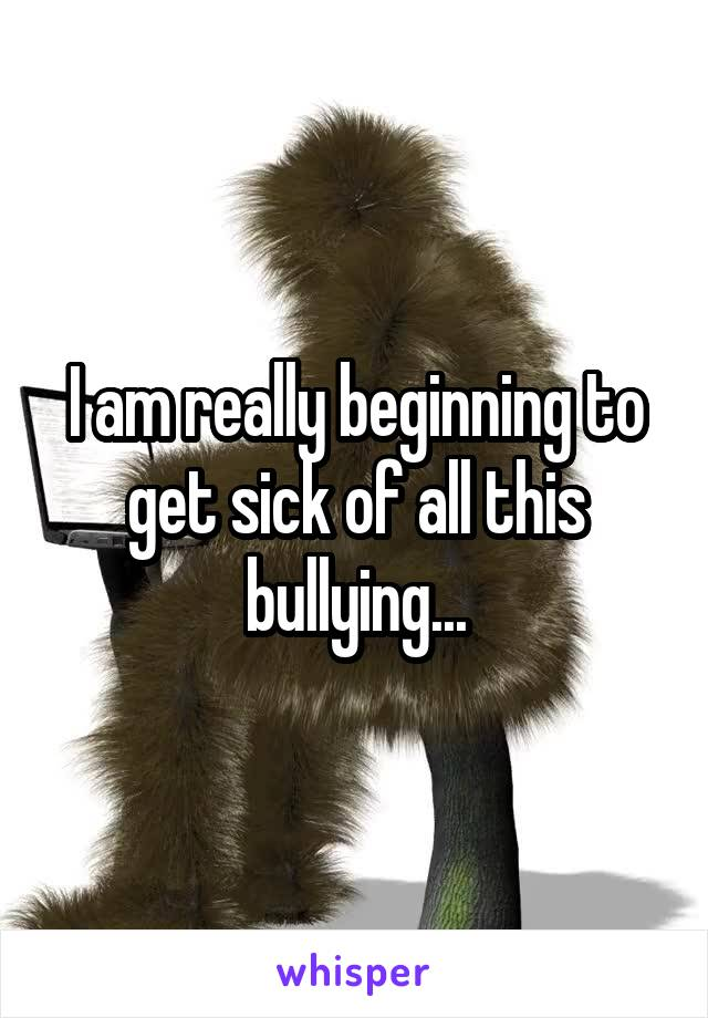 I am really beginning to get sick of all this bullying...