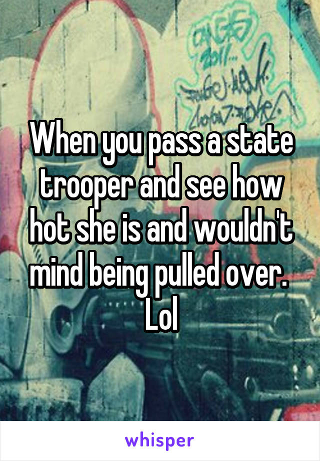 When you pass a state trooper and see how hot she is and wouldn't mind being pulled over.  Lol