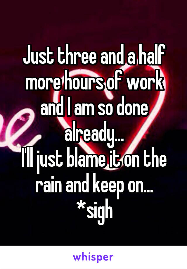 Just three and a half more hours of work and I am so done already... I'll just blame it on the rain and keep on... *sigh