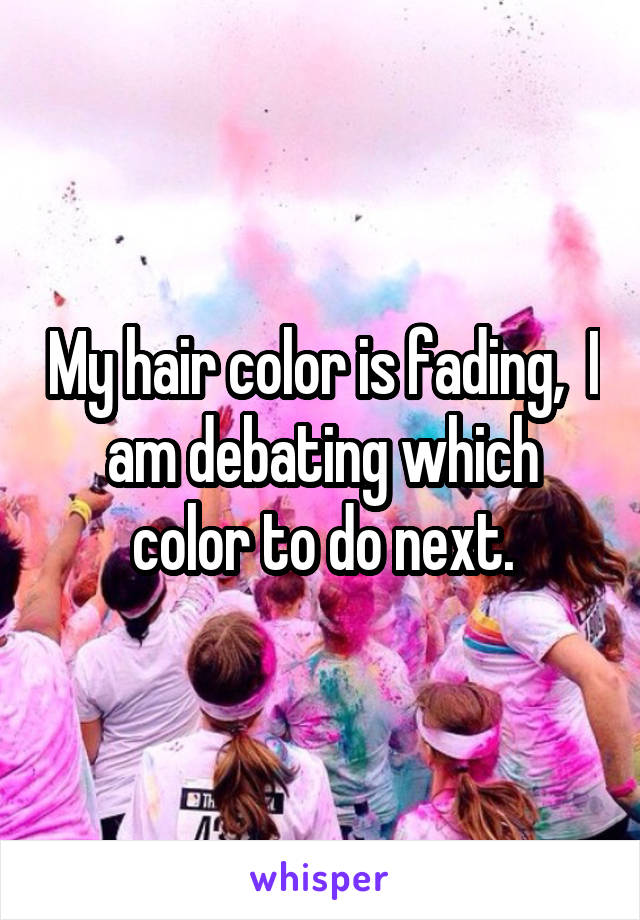 My hair color is fading,  I am debating which color to do next.