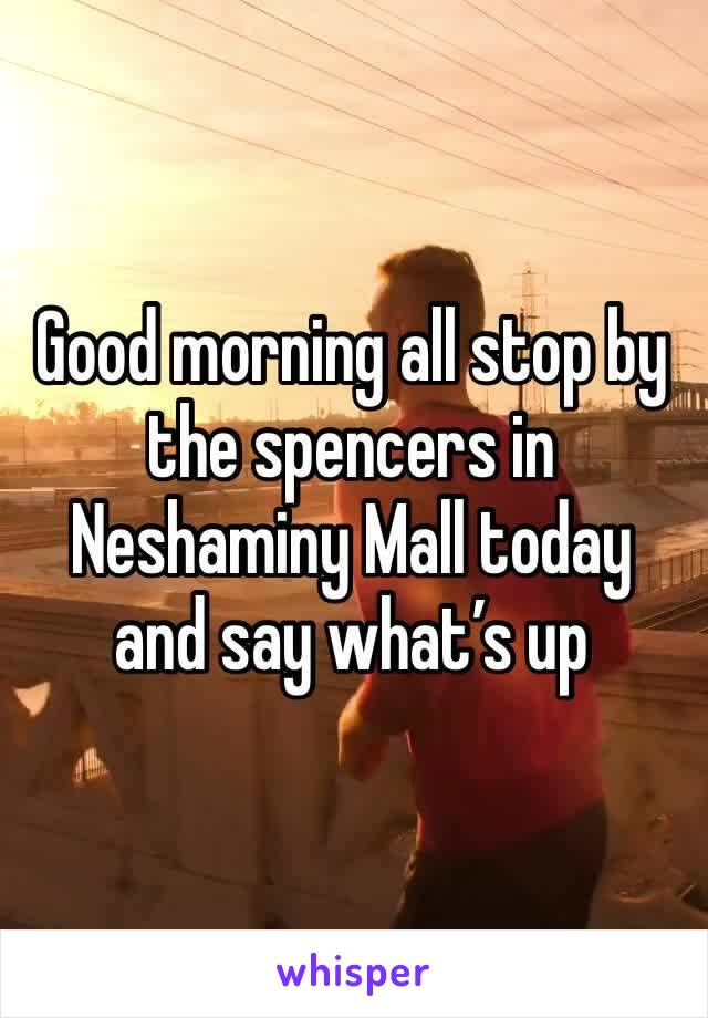 Good morning all stop by the spencers in Neshaminy Mall today and say what's up