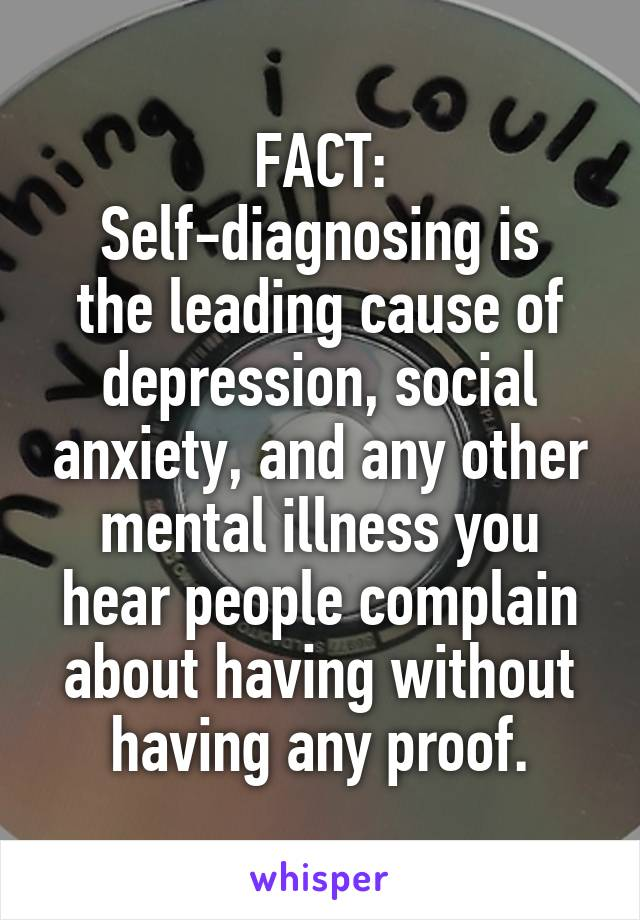 FACT: Self-diagnosing is the leading cause of depression, social anxiety, and any other mental illness you hear people complain about having without having any proof.
