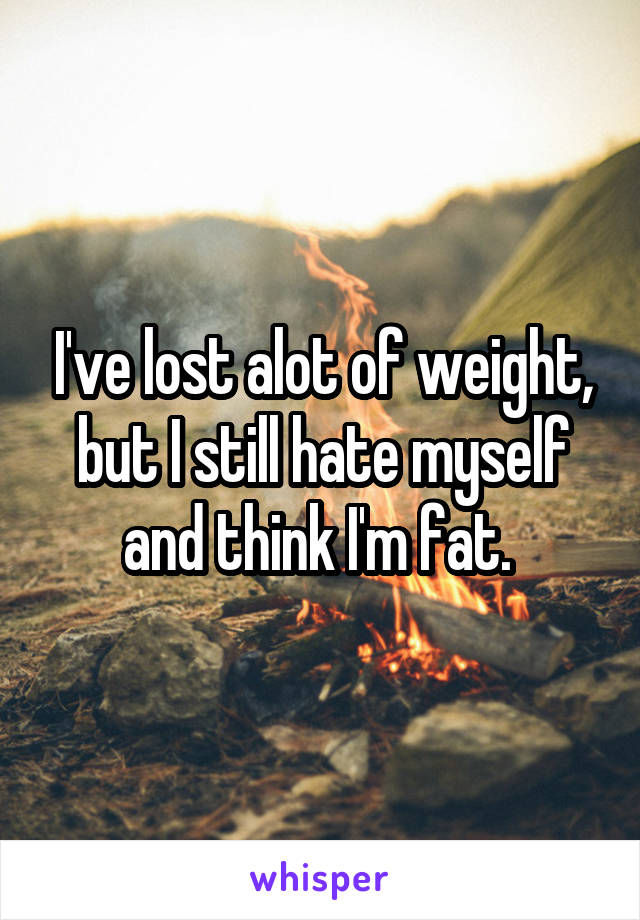 I've lost alot of weight, but I still hate myself and think I'm fat.