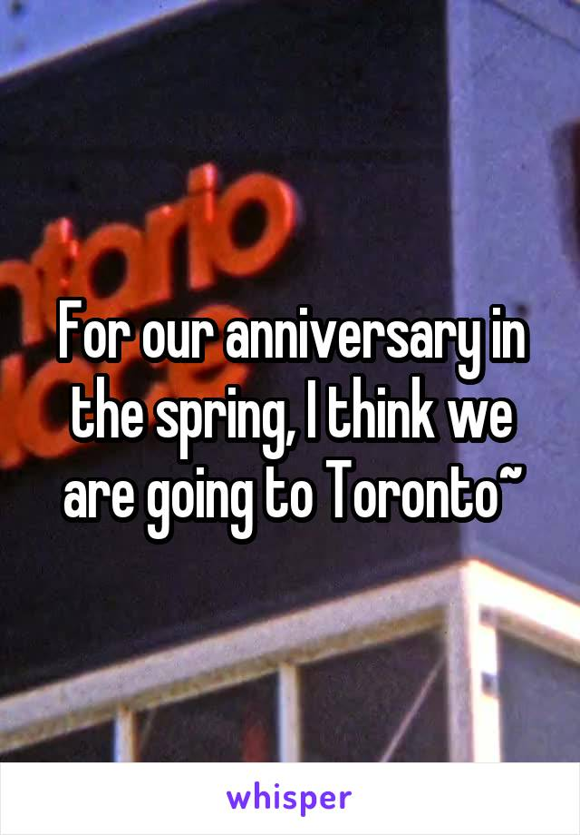 For our anniversary in the spring, I think we are going to Toronto~