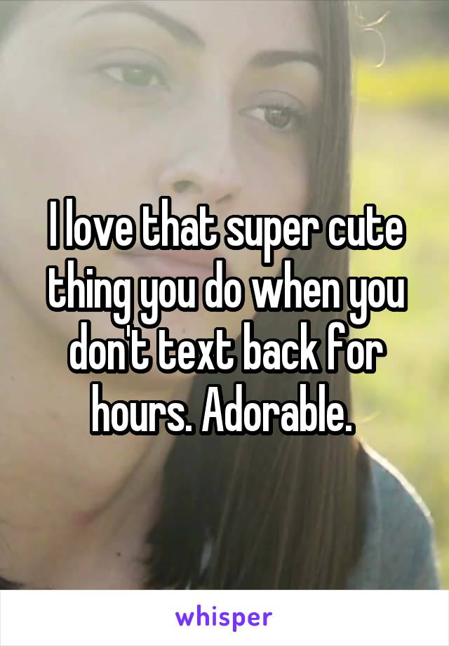 I love that super cute thing you do when you don't text back for hours. Adorable.
