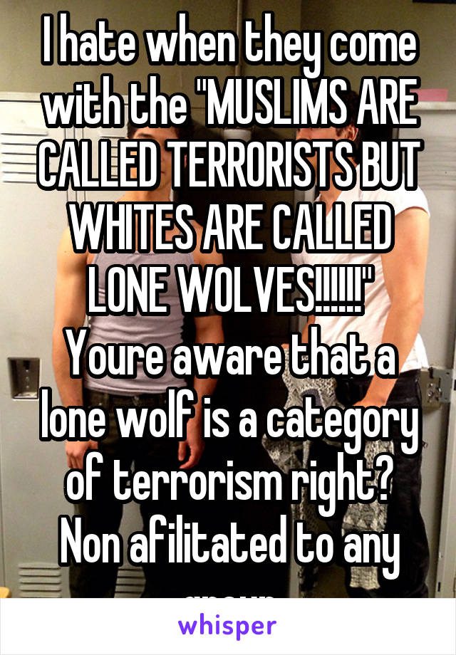 """I hate when they come with the """"MUSLIMS ARE CALLED TERRORISTS BUT WHITES ARE CALLED LONE WOLVES!!!!!!"""" Youre aware that a lone wolf is a category of terrorism right? Non afilitated to any group"""