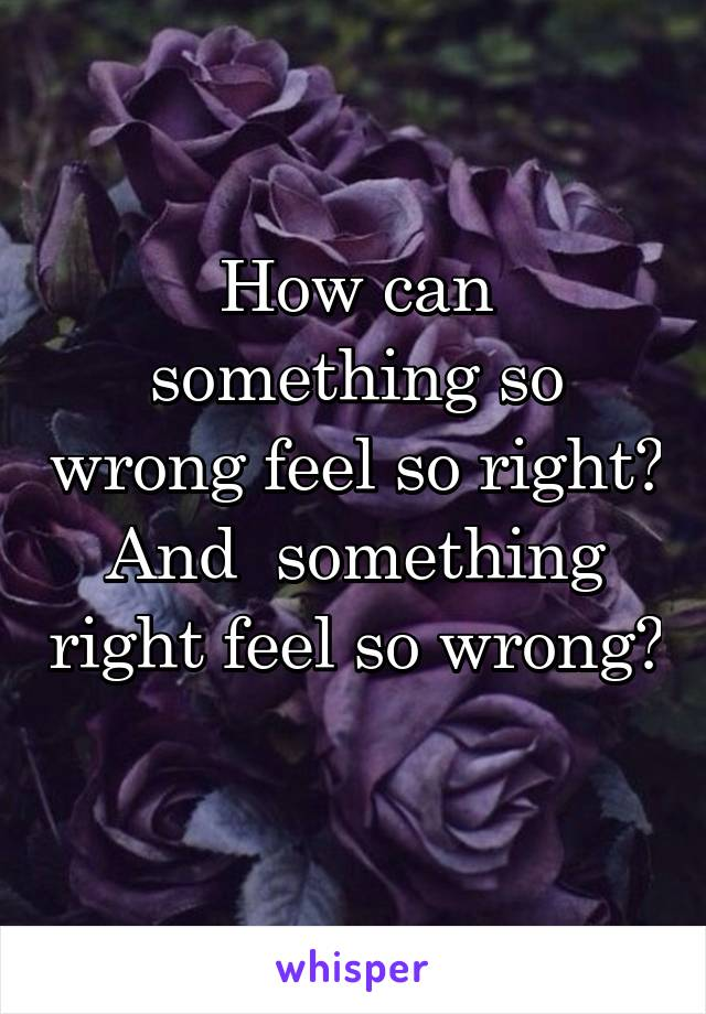 How can something so wrong feel so right? And  something right feel so wrong?