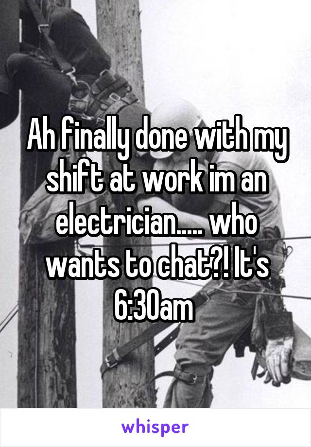 Ah finally done with my shift at work im an electrician..... who wants to chat?! It's 6:30am