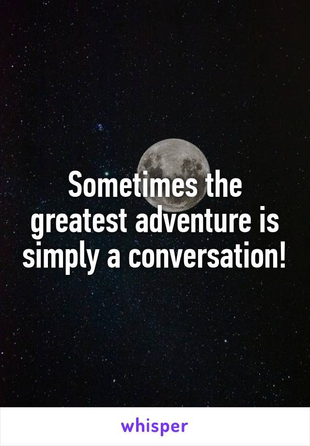 Sometimes the greatest adventure is simply a conversation!